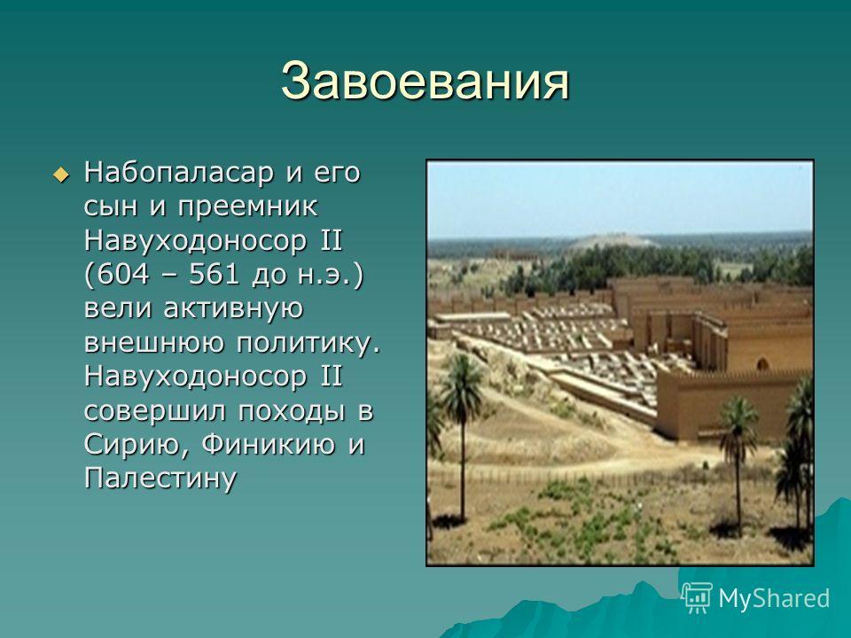 Завоевания Набопаласар и его сын и преемник Навуходоносор II (604 – 561 до н.э.) вели активную внешнюю политику. Навуходоносор II совершил походы в Сирию, Финикию и Палестину Набопаласар и его сын и преемник Навуходоносор II (604 – 561 до н.э.) вели