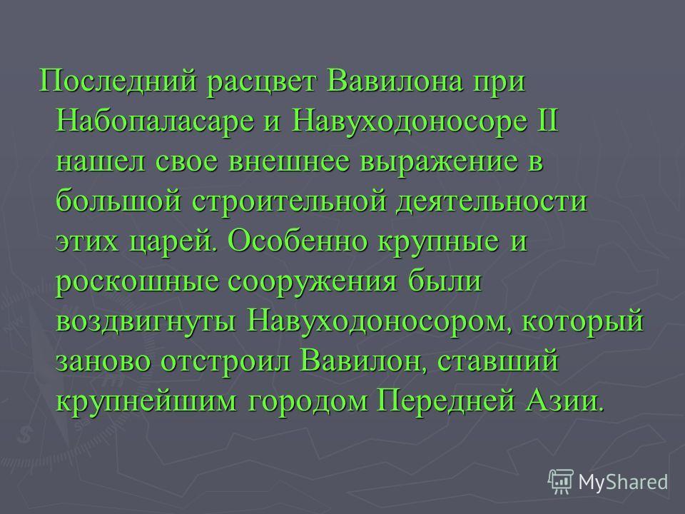 Последний расцвет Вавилона при Набопаласаре и Навуходоносоре II нашел свое внешнее выражение в большой строительной деятельности этих царей. Особенно крупные и роскошные сооружения были воздвигнуты Навуходоносором, который заново отстроил Вавилон, ст