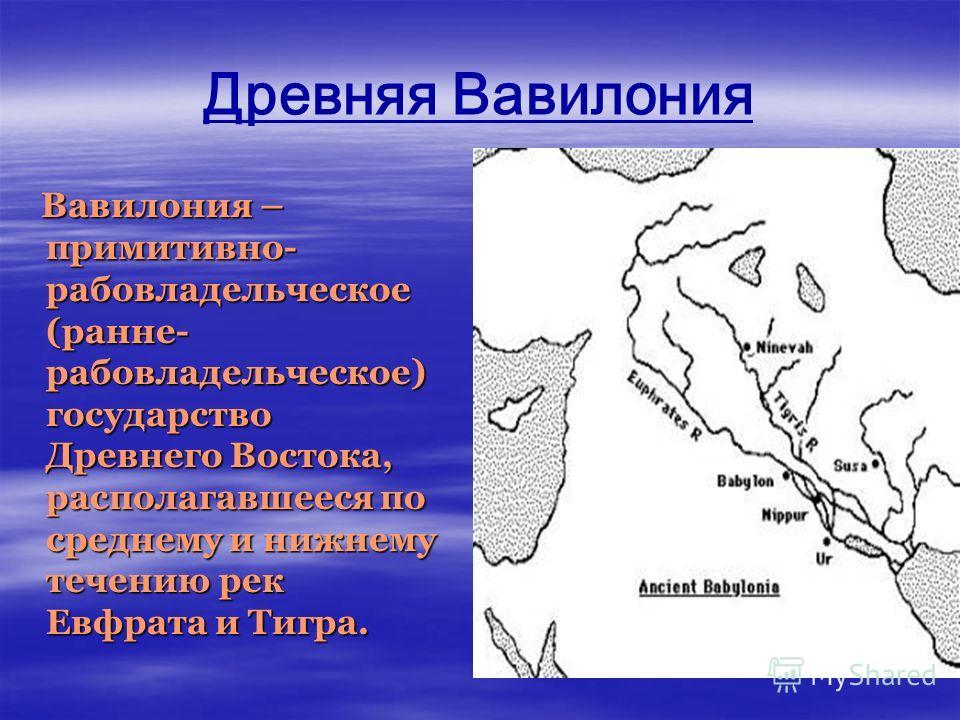 Древняя Вавилония Вавилония – примитивно- рабовладельческое (ранне- рабовладельческое) государство Древнего Востока, располагавшееся по среднему и нижнему течению рек Евфрата и Тигра. Вавилония – примитивно- рабовладельческое (ранне- рабовладельческо