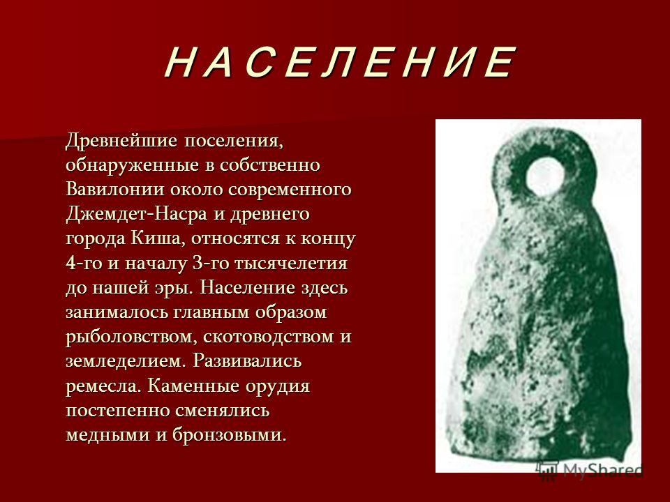 Н А С Е Л Е Н И Е Древнейшие поселения, обнаруженные в собственно Вавилонии около современного Джемдет-Насра и древнего города Киша, относятся к концу 4-го и началу 3-го тысячелетия до нашей эры. Население здесь занималось главным образом рыболовство