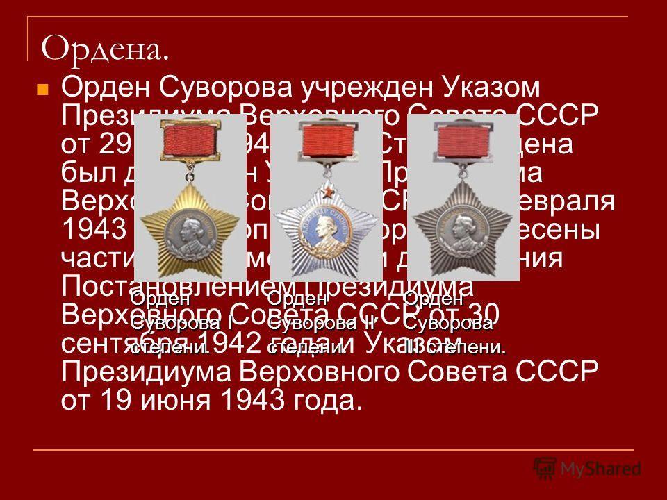 Ордена. Орден Суворова учрежден Указом Президиума Верховного Совета СССР от 29 июля 1942 года. Статут ордена был дополнен Указом Президиума Верховного Совета СССР от 8 февраля 1943 года, в описание ордена внесены частичные изменения и дополнения Пост