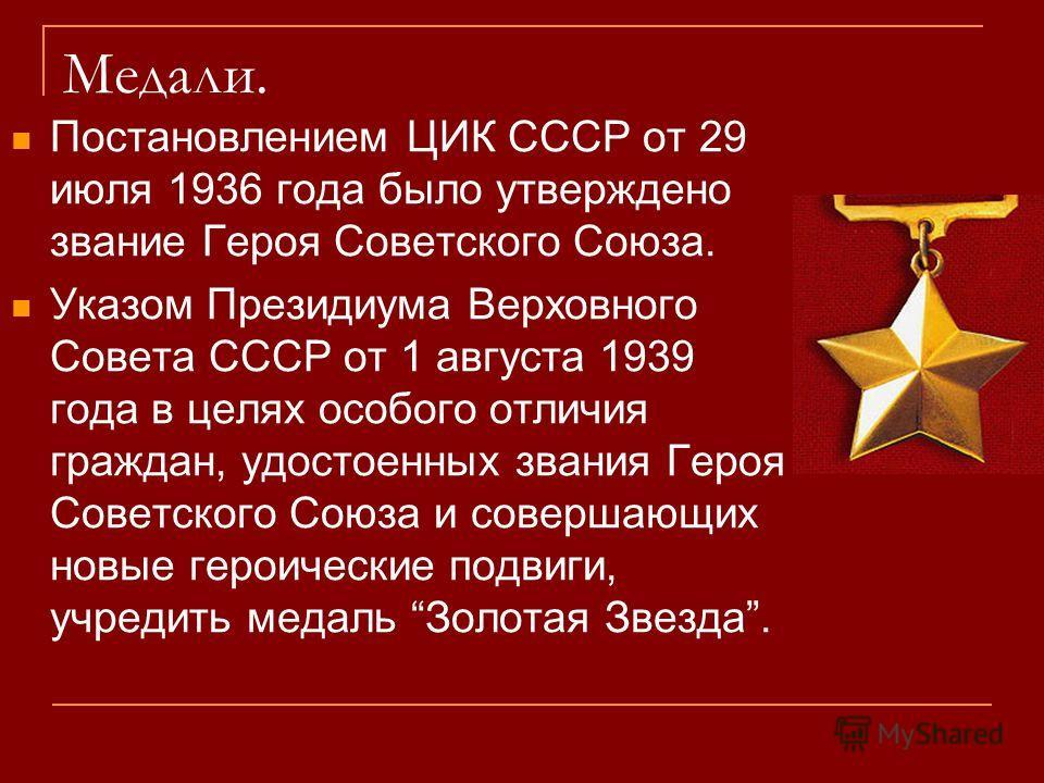 Медали. Постановлением ЦИК СССР от 29 июля 1936 года было утверждено звание Героя Советского Союза. Указом Президиума Верховного Совета СССР от 1 августа 1939 года в целях особого отличия граждан, удостоенных звания Героя Советского Союза и совершающ