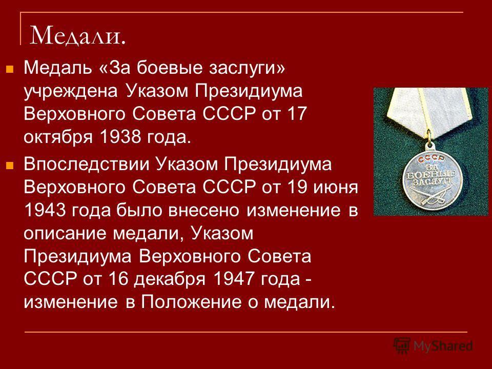Медали. Медаль «За боевые заслуги» учреждена Указом Президиума Верховного Совета СССР от 17 октября 1938 года. Впоследствии Указом Президиума Верховного Совета СССР от 19 июня 1943 года было внесено изменение в описание медали, Указом Президиума Верх
