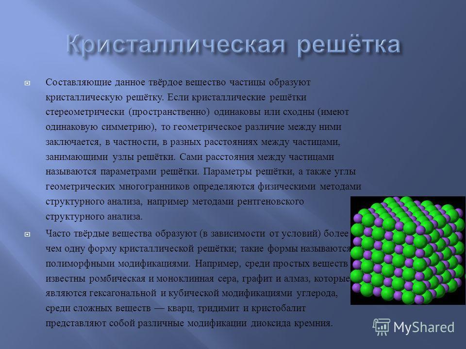 Составляющие данное твёрдое вещество частицы образуют кристаллическую решётку. Если кристаллические решётки стереометрически ( пространственно ) одинаковы или сходны ( имеют одинаковую симметрию ), то геометрическое различие между ними заключается, в
