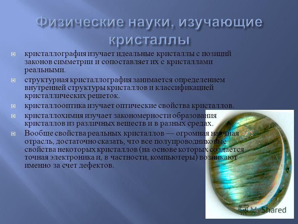 кристаллография изучает идеальные кристаллы c позиций законов симметрии и сопоставляет их с кристаллами реальными. структурная кристаллография занимается определением внутренней структуры кристаллов и классификацией кристаллических решеток. кристалло