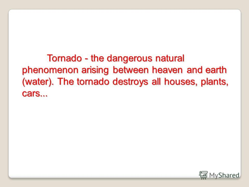 Tornado - the dangerous natural phenomenon arising between heaven and earth (water). The tornado destroys all houses, plants, cars...