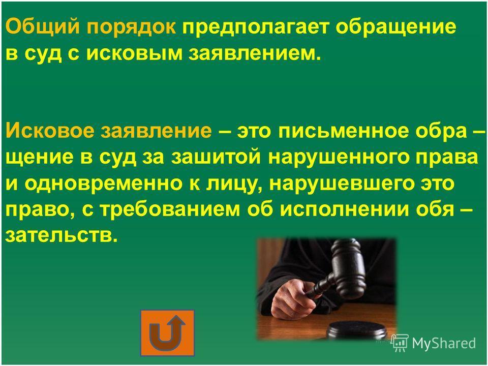 Общий порядок предполагает обращение в суд с исковым заявлением. Исковое заявление – это письменное обра – щение в суд за зашитой нарушенного права и одновременно к лицу, нарушевшего это право, с требованием об исполнении обя – зательств.