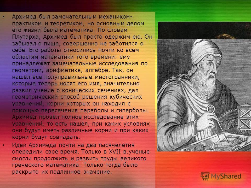 Архимед был замечательным механиком- практиком и теоретиком, но основным делом его жизни была математика. По словам Плутарха, Архимед был просто одержим ею. Он забывал о пище, совершенно не заботился о себе. Его работы относились почти ко всем област