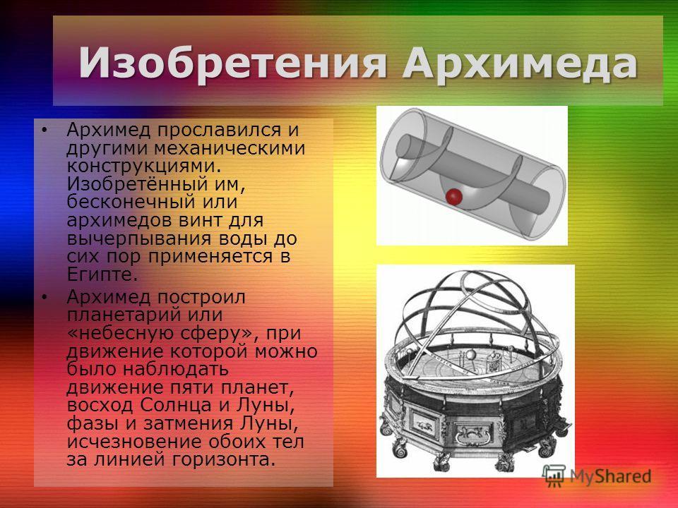 Изобретения Архимеда Архимед прославился и другими механическими конструкциями. Изобретённый им, бесконечный или архимедов винт для вычерпывания воды до сих пор применяется в Египте. Архимед построил планетарий или «небесную сферу», при движение кото