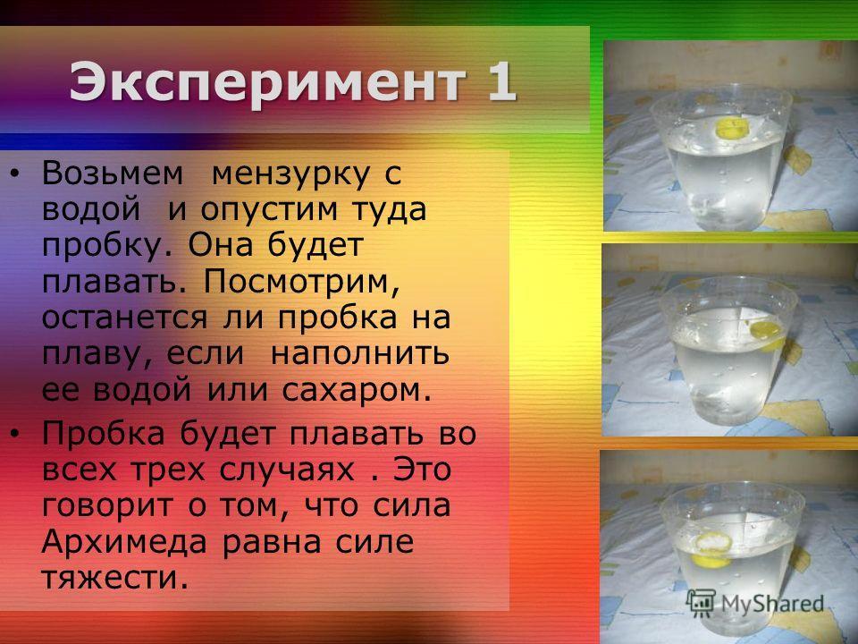 Эксперимент 1 Возьмем мензурку с водой и опустим туда пробку. Она будет плавать. Посмотрим, останется ли пробка на плаву, если наполнить ее водой или сахаром. Пробка будет плавать во всех трех случаях. Это говорит о том, что сила Архимеда равна силе