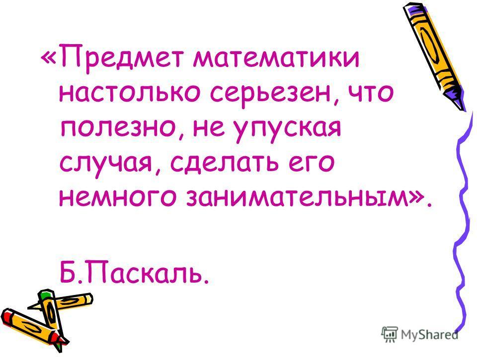 «Предмет математики настолько серьезен, что полезно, не упуская случая, сделать его немного занимательным». Б.Паскаль.