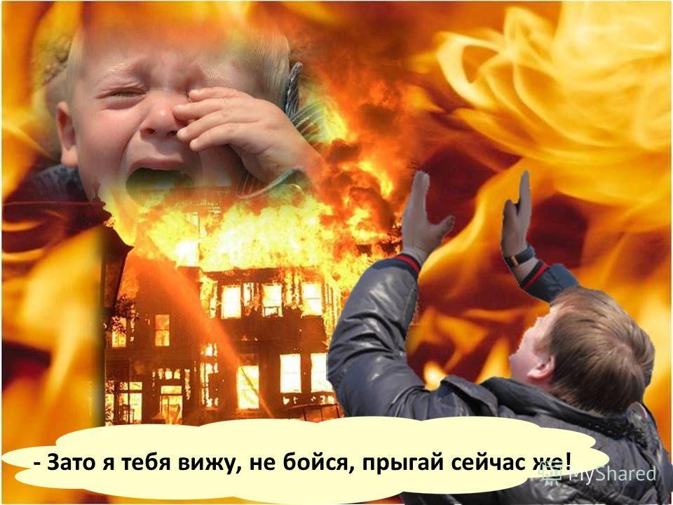 Малыш, видя перед собой только клубы дыма и языки пламени, крикнул: - Папа, я тебя не вижу!