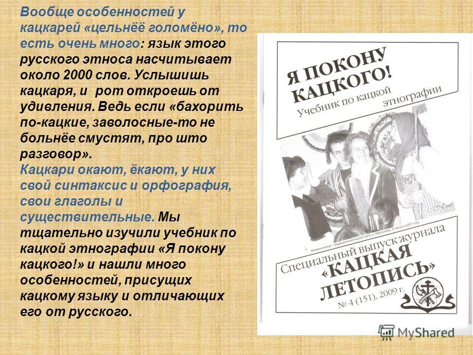 Вообще особенностей у кацкарей «цельнёё голомёно», то есть очень много: язык этого русского этноса насчитывает около 2000 слов. Услышишь кацкаря, и рот откроешь от удивления. Ведь если «бахорить по-кацкие, заволосные-то не больнёе смустят, про што ра
