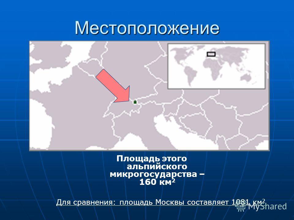Местоположение Площадь этого альпийского микрогосударства – 160 км 2 Для сравнения: площадь Москвы составляет 1081 км 2