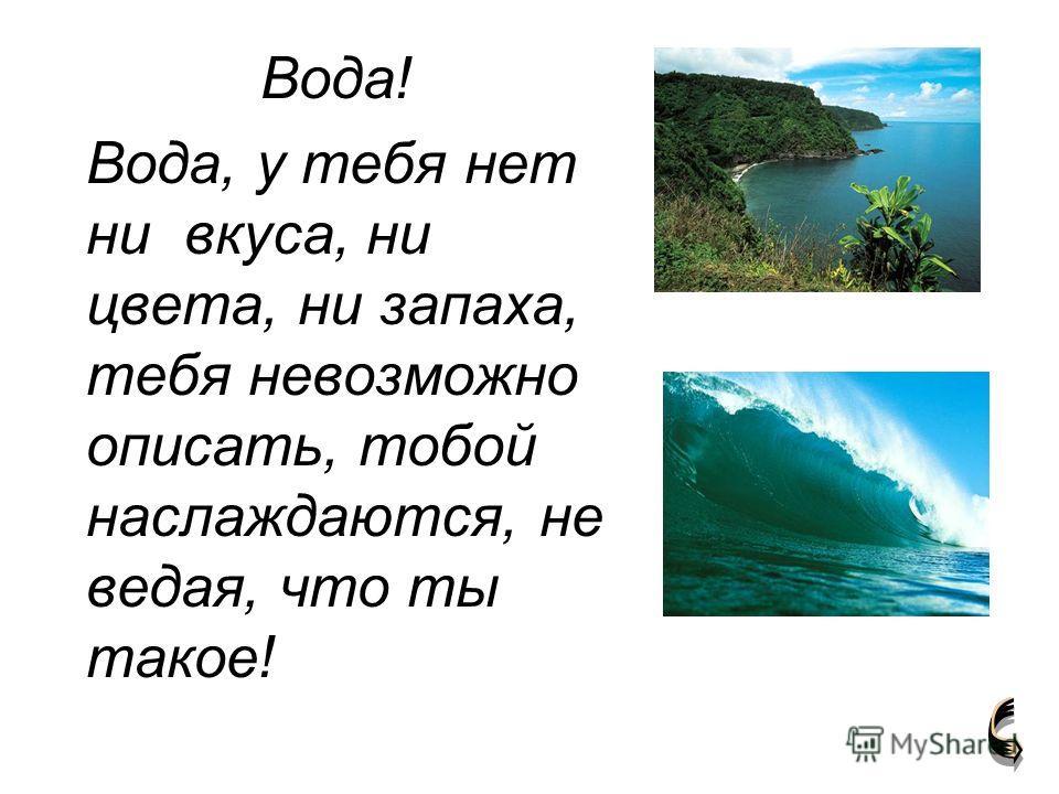Вода! Вода, у тебя нет ни вкуса, ни цвета, ни запаха, тебя невозможно описать, тобой наслаждаются, не ведая, что ты такое!