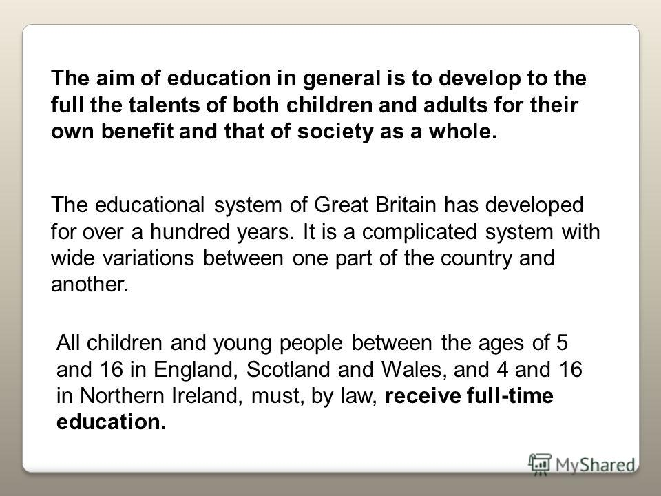 The aim of education in general is to develop to the full the talents of both children and adults for their own benefit and that of society as a whole. The educational system of Great Britain has developed for over a hundred years. It is a complicate