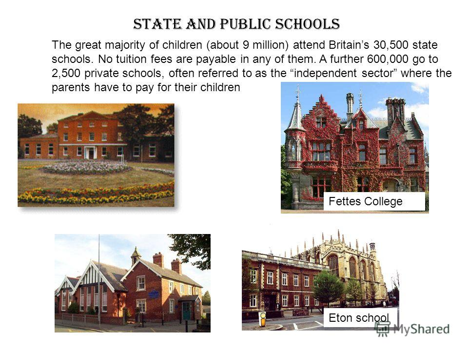 State and Public schools Fettes College Eton school The great majority of children (about 9 million) attend Britains 30,500 state schools. No tuition fees are payable in any of them. A further 600,000 go to 2,500 private schools, often referred to as