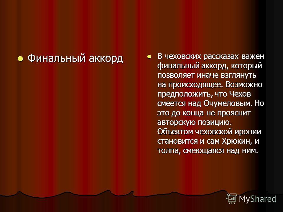 Финальный аккорд В чеховских рассказах важен финальный аккорд, который позволяет иначе взглянуть на происходящее. Возможно предположить, что Чехов смеется над Очумеловым. Но это до конца не прояснит авторскую позицию. Объектом чеховской иронии станов