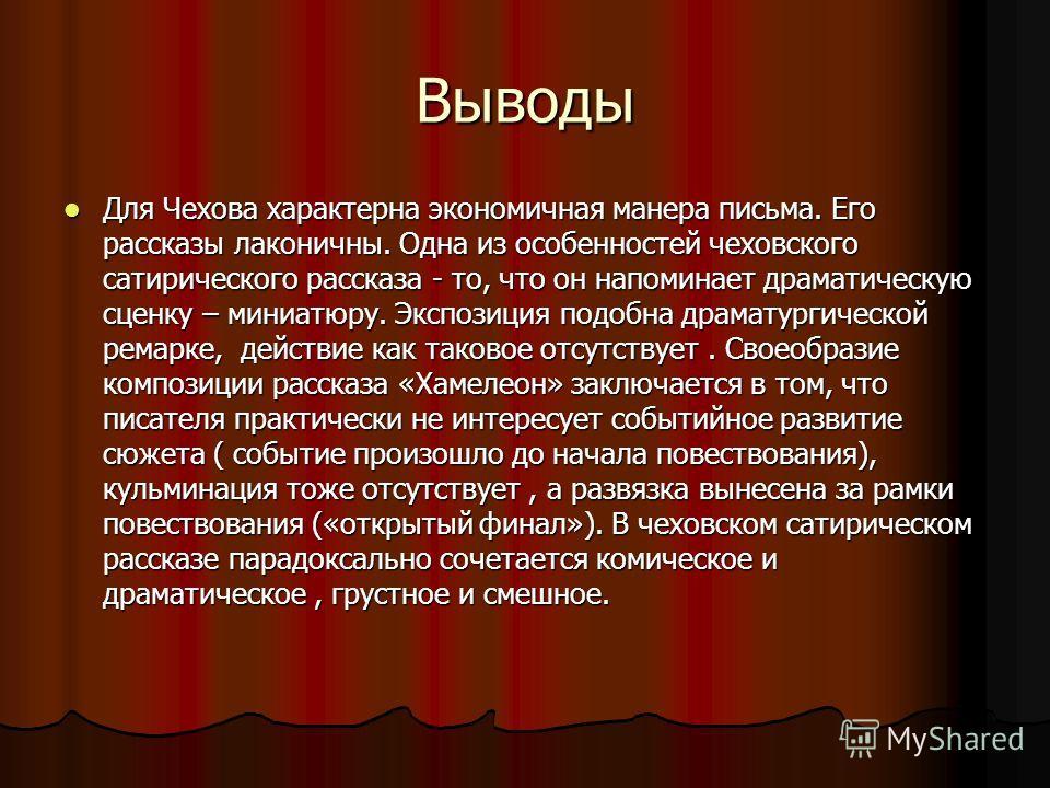 Выводы Для Чехова характерна экономичная манера письма. Его рассказы лаконичны. Одна из особенностей чеховского сатирического рассказа - то, что он напоминает драматическую сценку – миниатюру. Экспозиция подобна драматургической ремарке, действие как