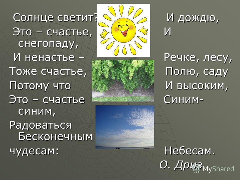 Солнце светит? И дождю, Солнце светит? И дождю, Это – счастье, И снегопаду, Это – счастье, И снегопаду, И ненастье – Речке, лесу, И ненастье – Речке, лесу, Тоже счастье, Полю, саду Потому что И высоким, Это – счастье Синим- синим, Радоваться Бесконеч