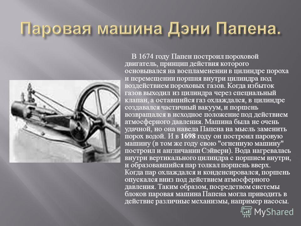 В 1674 году Папен построил пороховой двигатель, принцип действия которого основывался на воспламенении в цилиндре пороха и перемещении поршня внутри цилиндра под воздействием пороховых газов. Когда избыток газов выходил из цилиндра через специальный