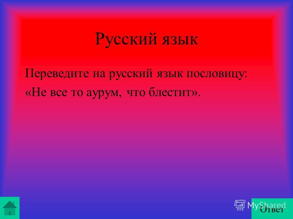 Русский язык Переведите на русский язык пословицу: «Не все то аурум, что блестит». Ответ