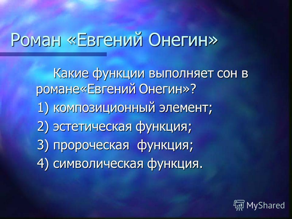 Роман «Евгений Онегин» Какие функции выполняет сон в романе«Евгений Онегин»? Какие функции выполняет сон в романе«Евгений Онегин»? 1) композиционный элемент; 1) композиционный элемент; 2) эстетическая функция; 2) эстетическая функция; 3) пророческая