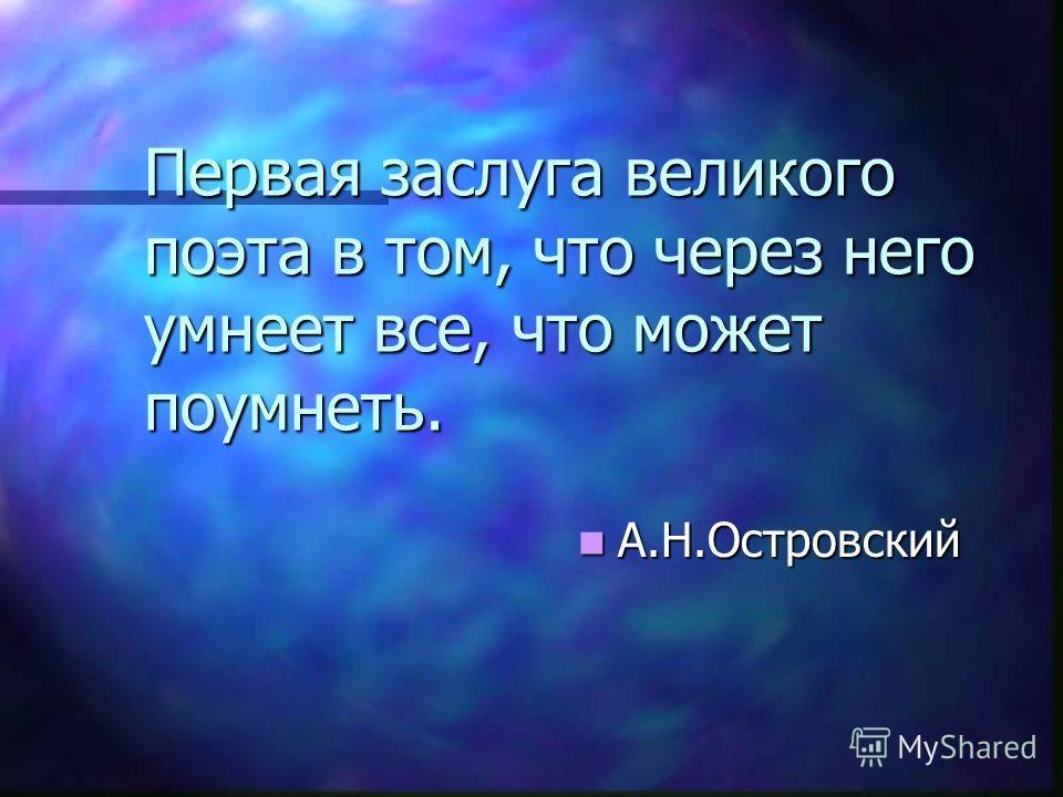 Первая заслуга великого поэта в том, что через него умнеет все, что может поумнеть. А.Н.Островский А.Н.Островский
