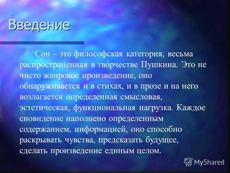 Введение Сон – это философская категория, весьма распространенная в творчестве Пушкина. Это не чисто жанровое произведение, оно обнаруживается и в стихах, и в прозе и на него возлагается определенная смысловая, эстетическая, функциональная нагрузка.