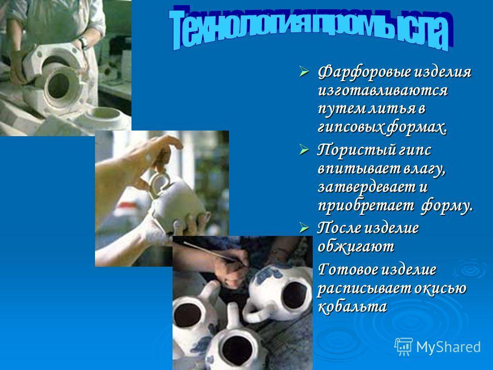 Фарфоровые изделия изготавливаются путем литья в гипсовых формах. Пористый гипс впитывает влагу, затвердевает и приобретает форму. После изделие обжигают Готовое изделие расписывает окисью кобальта