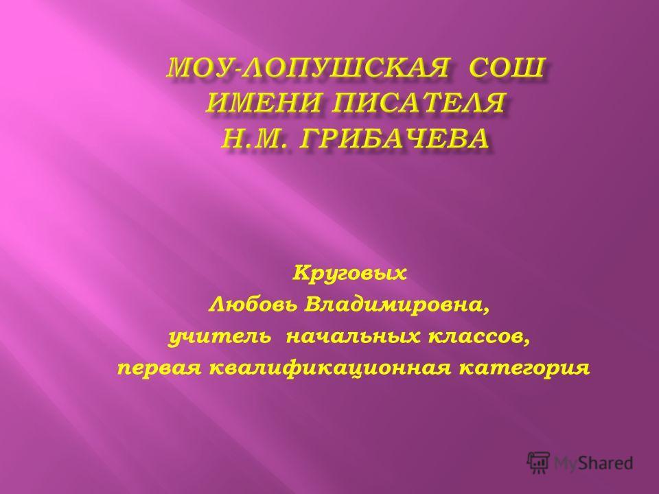 Круговых Любовь Владимировна, учитель начальных классов, первая квалификационная категория
