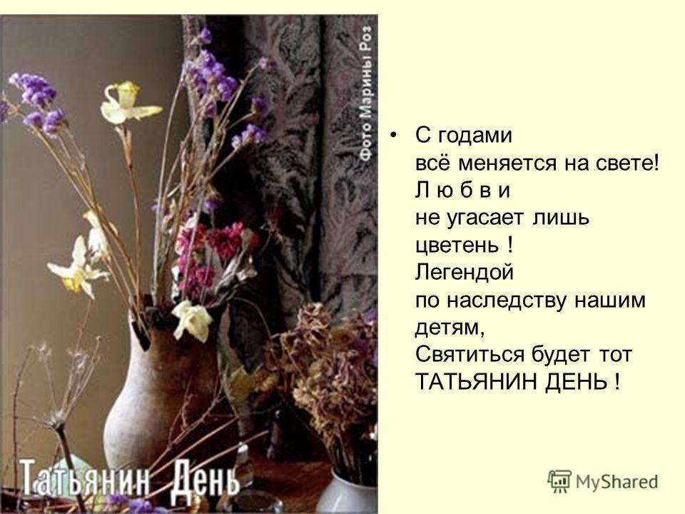 С годами всё меняется на свете! Л ю б в и не угасает лишь цветень ! Легендой по наследству нашим детям, Святиться будет тот ТАТЬЯНИН ДЕНЬ !