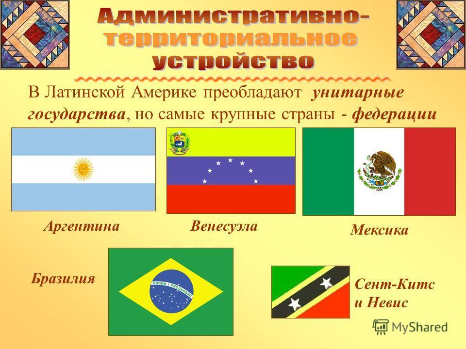 В Латинской Америке преобладают унитарные государства, но самые крупные страны - федерации Аргентина Мексика Венесуэла Бразилия Сент-Китс и Невис