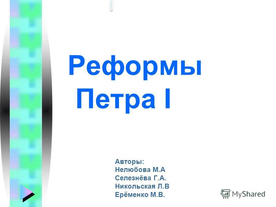 Реформы Петра I Авторы: Нелюбова М.А Селезнёва Г.А. Никольская Л.В Ерёменко М.В.