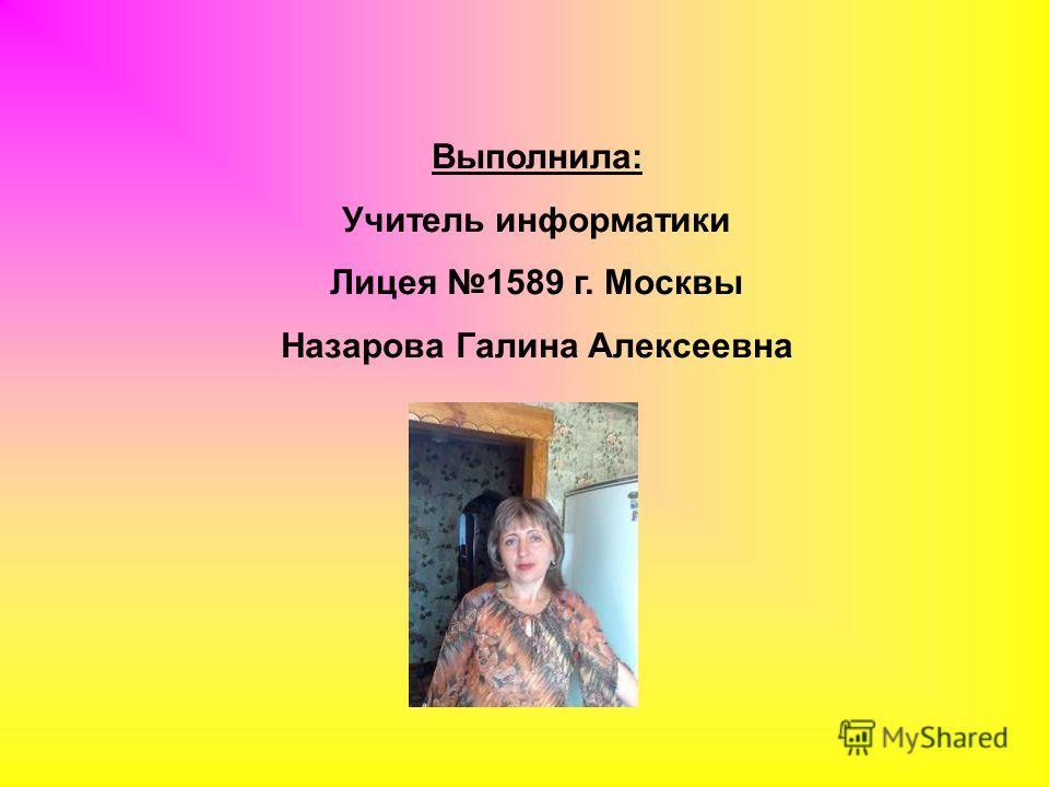 Выполнила: Учитель информатики Лицея 1589 г. Москвы Назарова Галина Алексеевна