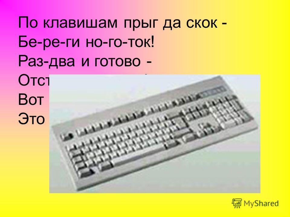 По клавишам прыг да скок - Бе-ре-ги но-го-ток! Раз-два и готово - Отстукали слово! Вот где пальцам физкультура Это вот -...............