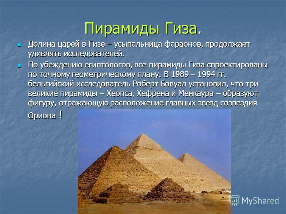 Пирамиды Гиза. Долина царей в Гизе – усыпальница фараонов, продолжает удивлять исследователей. Долина царей в Гизе – усыпальница фараонов, продолжает удивлять исследователей. По убеждению египтологов, все пирамиды Гиза спроектированы по точному геоме