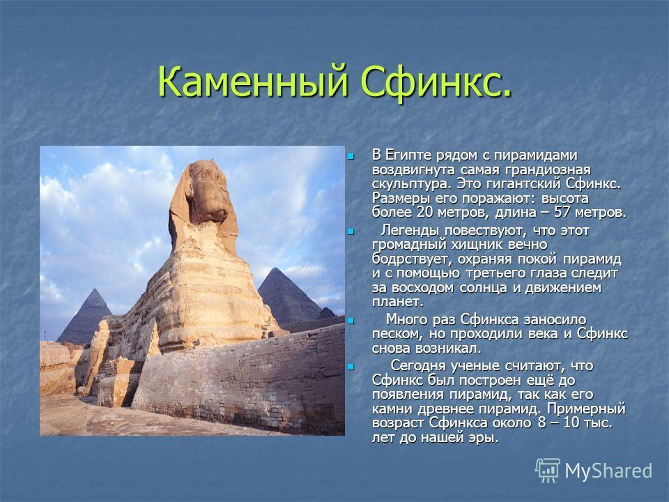 Каменный Сфинкс. В Египте рядом с пирамидами воздвигнута самая грандиозная скульптура. Это гигантский Сфинкс. Размеры его поражают: высота более 20 метров, длина – 57 метров. В Египте рядом с пирамидами воздвигнута самая грандиозная скульптура. Это г