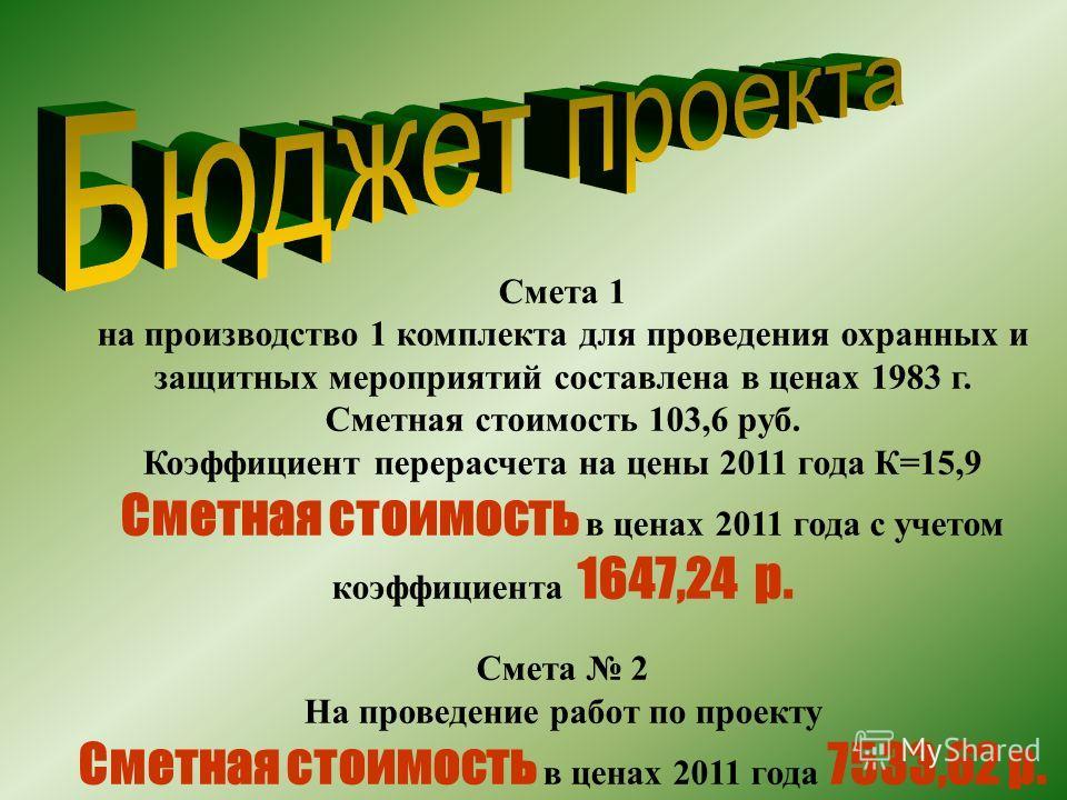 Смета 1 на производство 1 комплекта для проведения охранных и защитных мероприятий составлена в ценах 1983 г. Сметная стоимость 103,6 руб. Коэффициент перерасчета на цены 2011 года К=15,9 Сметная стоимость в ценах 2011 года с учетом коэффициента 1647