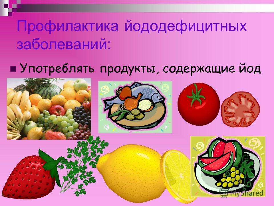 Профилактика йододефицитных заболеваний: Употреблять продукты, содержащие йод