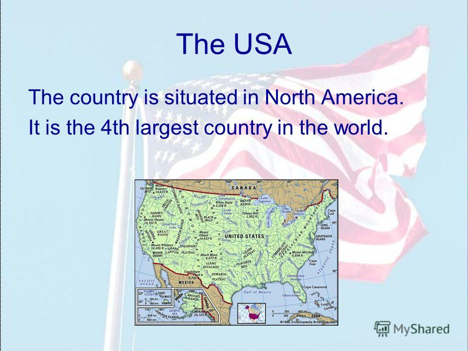The USA The country is situated in North America. It is the 4th largest country in the world.