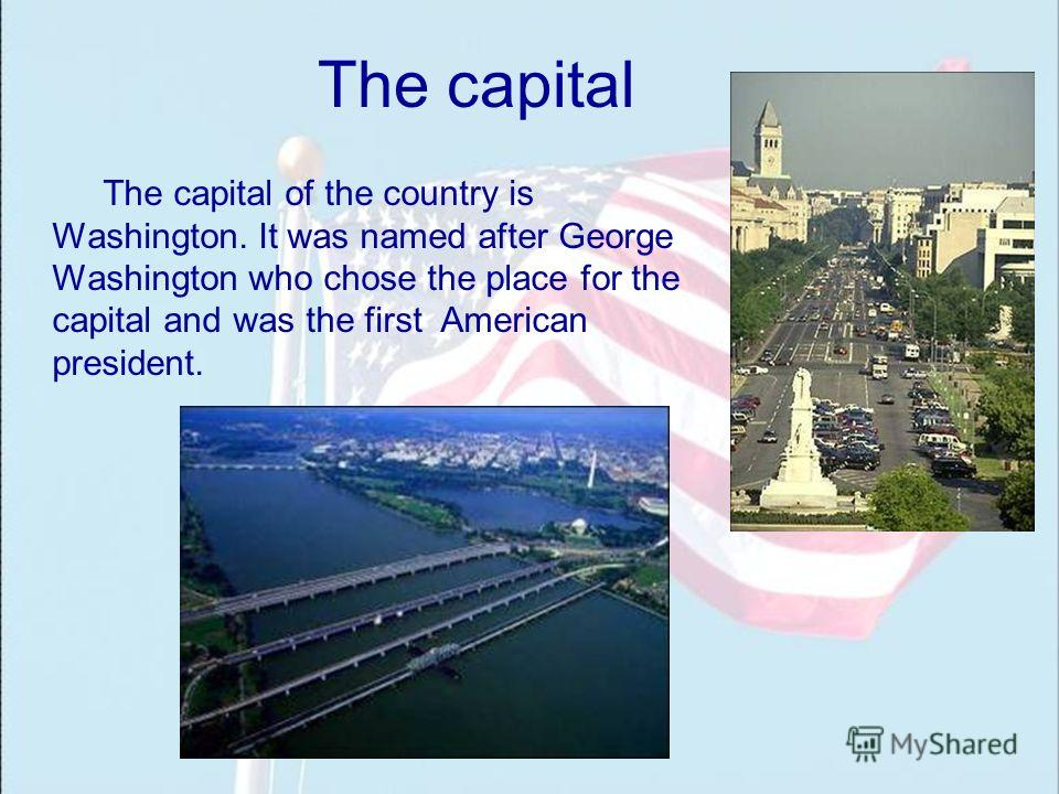 The capital The capital of the country is Washington. It was named after George Washington who chose the place for the capital and was the first American president.