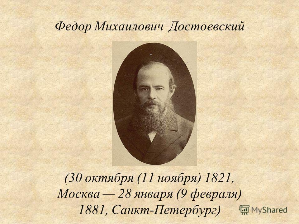 Федор Михаилович Достоевский (30 октября (11 ноября) 1821, Москва 28 января (9 февраля) 1881, Санкт-Петербург)