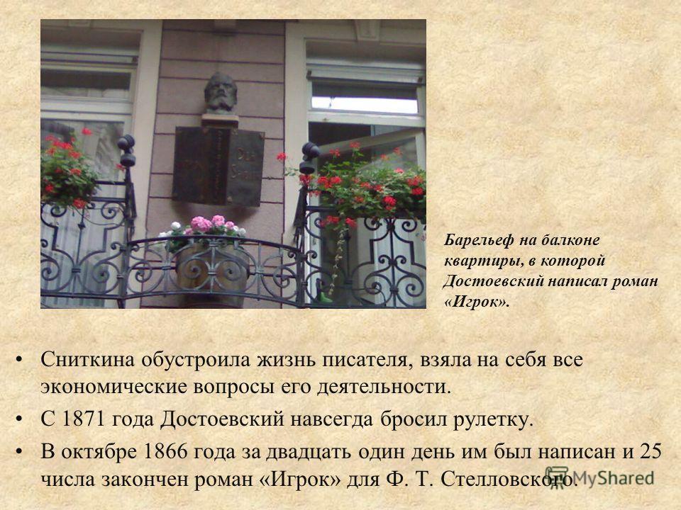 Сниткина обустроила жизнь писателя, взяла на себя все экономические вопросы его деятельности. С 1871 года Достоевский навсегда бросил рулетку. В октябре 1866 года за двадцать один день им был написан и 25 числа закончен роман «Игрок» для Ф. Т. Стелло