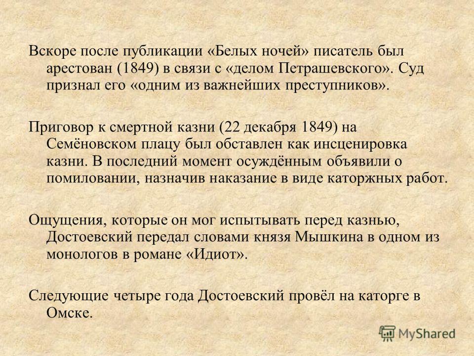Вскоре после публикации «Белых ночей» писатель был арестован (1849) в связи с «делом Петрашевского». Суд признал его «одним из важнейших преступников». Приговор к смертной казни (22 декабря 1849) на Семёновском плацу был обставлен как инсценировка ка