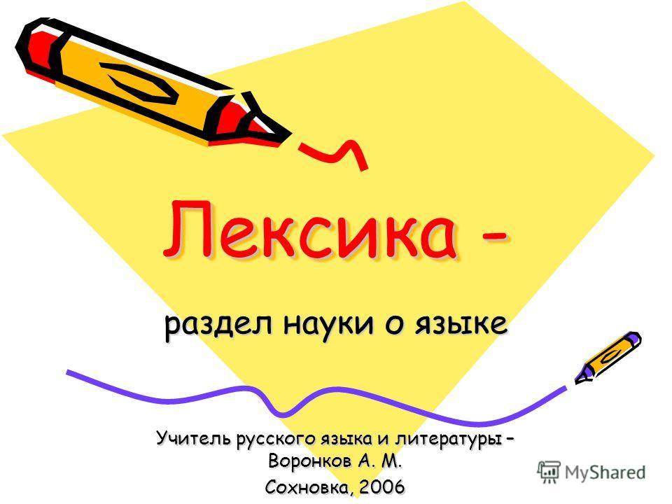 Лексика - раздел науки о языке Учитель русского языка и литературы – Воронков А. М. Сохновка, 2006