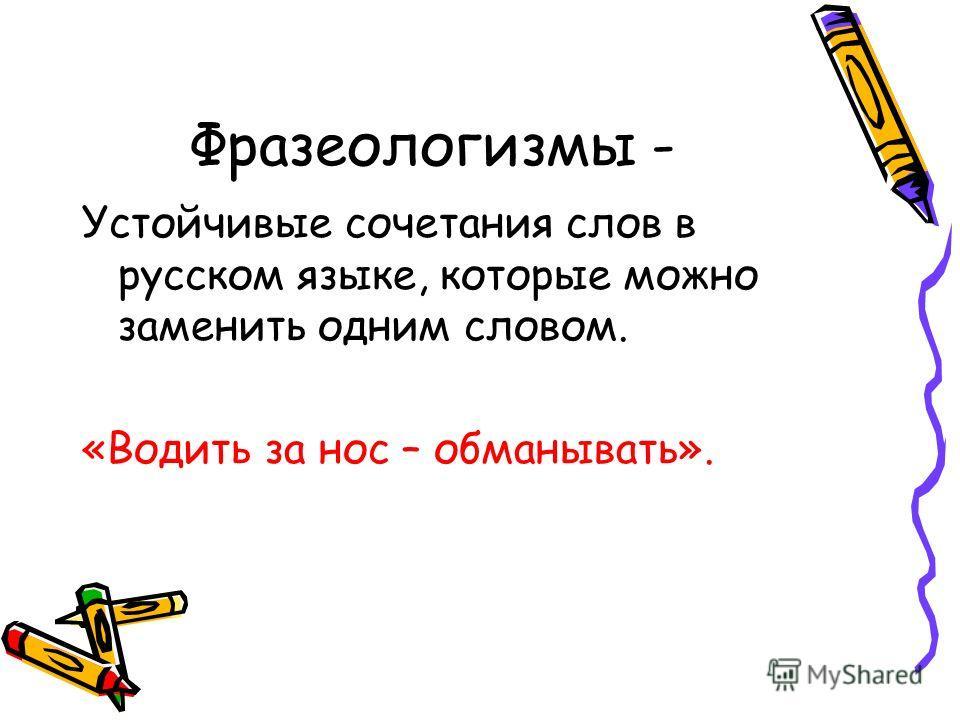 Фразеологизмы - Устойчивые сочетания слов в русском языке, которые можно заменить одним словом. «Водить за нос – обманывать».