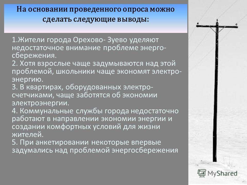 На основании проведенного опроса можно сделать следующие выводы: 1.Жители города Орехово- Зуево уделяют недостаточное внимание проблеме энерго- сбережения. 2. Хотя взрослые чаще задумываются над этой проблемой, школьники чаще экономят электро- энерги