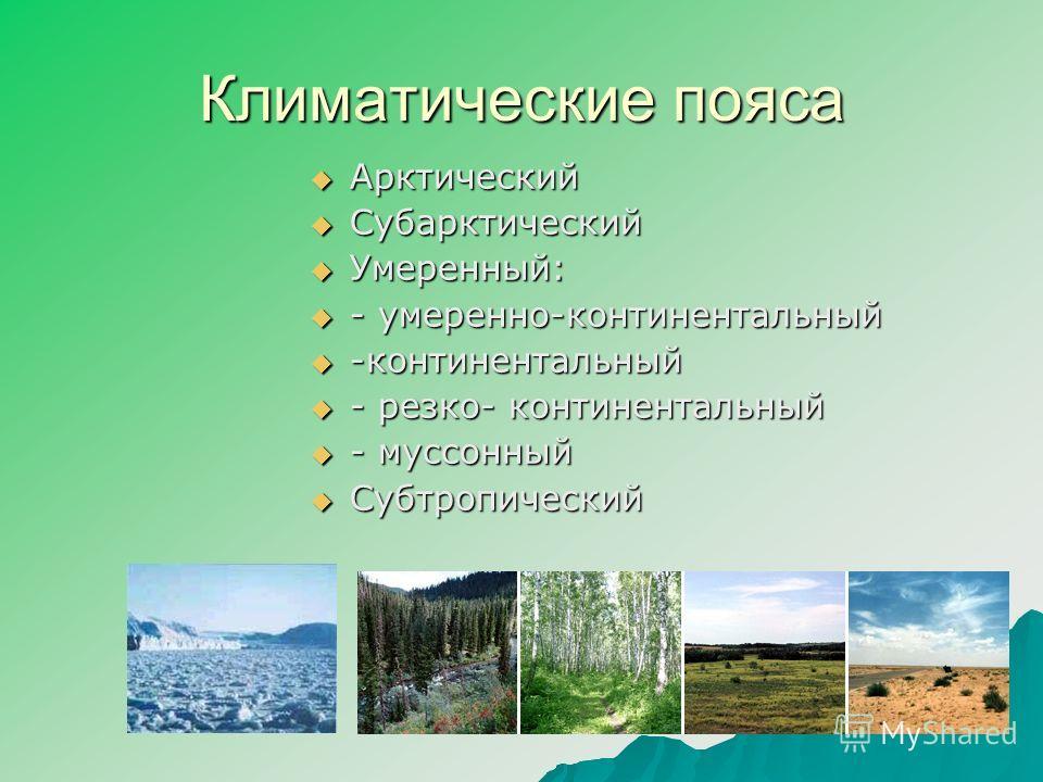 Климатические пояса Арктический Субарктический Умеренный: - умеренно-континентальный -континентальный - резко- континентальный - муссонный Субтропический