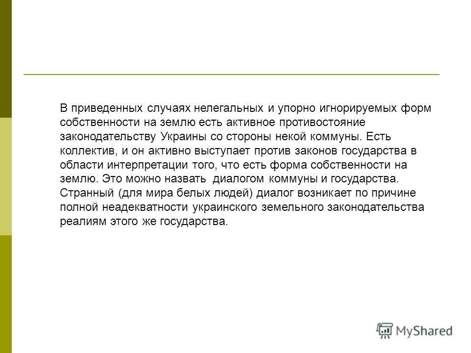 В приведенных случаях нелегальных и упорно игнорируемых форм собственности на землю есть активное противостояние законодательству Украины со стороны некой коммуны. Есть коллектив, и он активно выступает против законов государства в области интерпрета